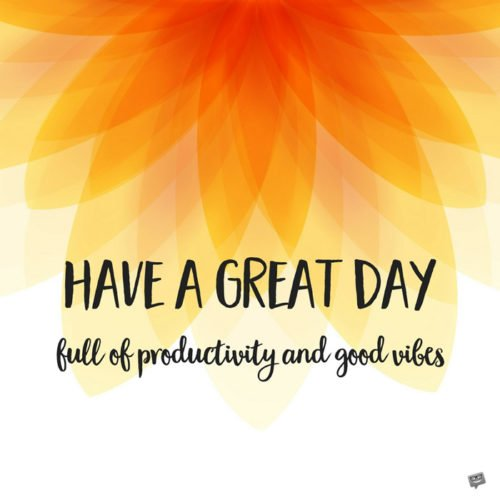 Have a great day. Full of productivity and good vibes.
