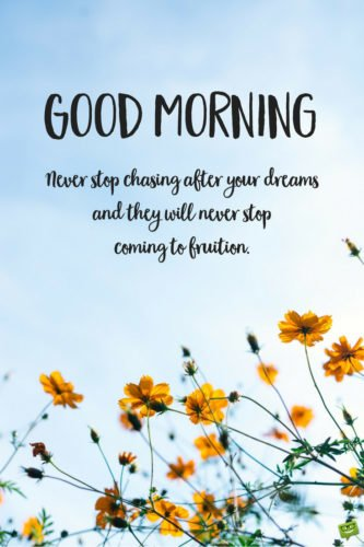 Good Morning. Never stop chasing after your dreams and they will never stop coming to fruition.