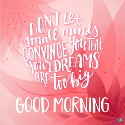 Don't let small minds convince you that your dreams are too big. Good Morning