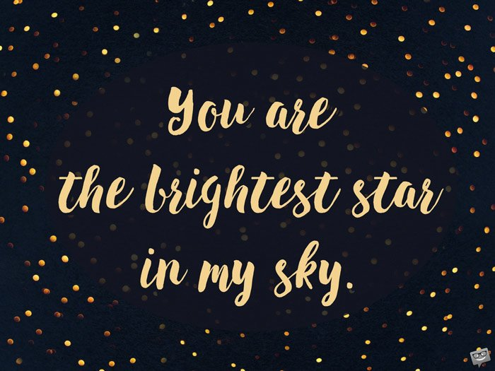 You are the brightest star in my sky.