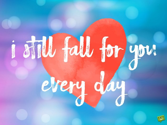 I still fall for you every day.