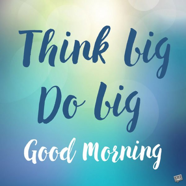 Think big, do big. Good Morning.