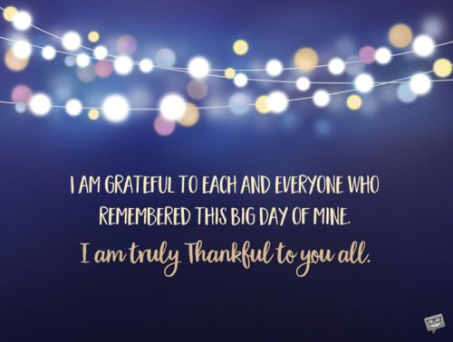 I am grateful to each and everyone who remembered this big day of mine. I am truly thankful to you all.