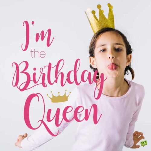 I'm the Birthday Queen.