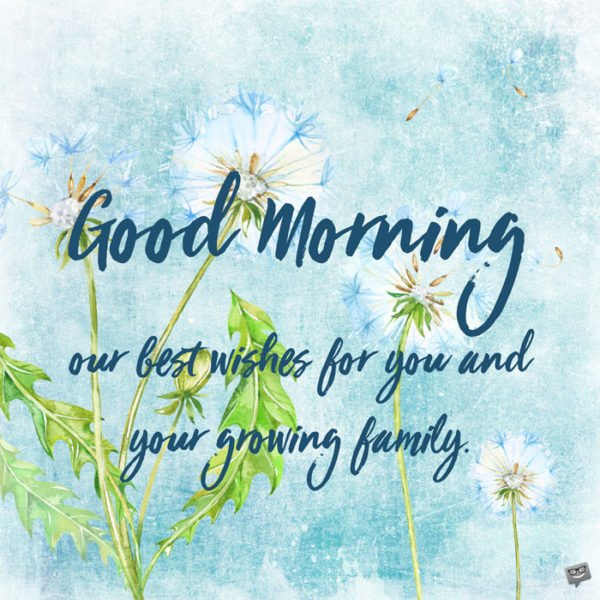 Good Morning. Our best wishes for you and your growing family.