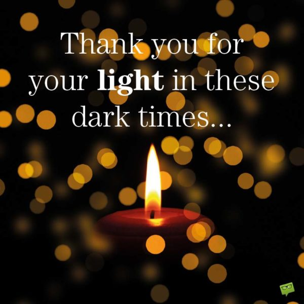 Thank you for your light in these dark times...