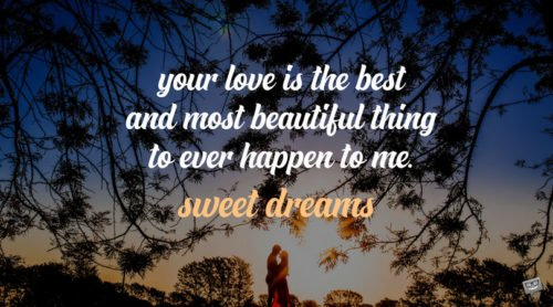 Your love is the best and most beautiful thing to ever happen to me. Sweet dreams