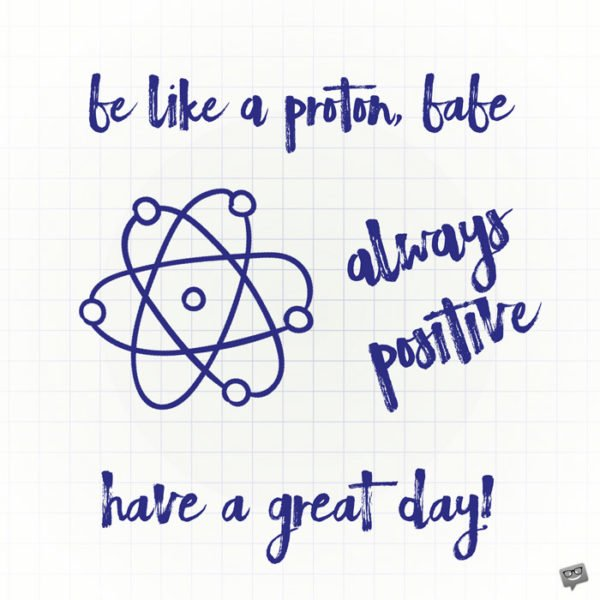 Be like a proton, babe. Always positive. Have a great day.