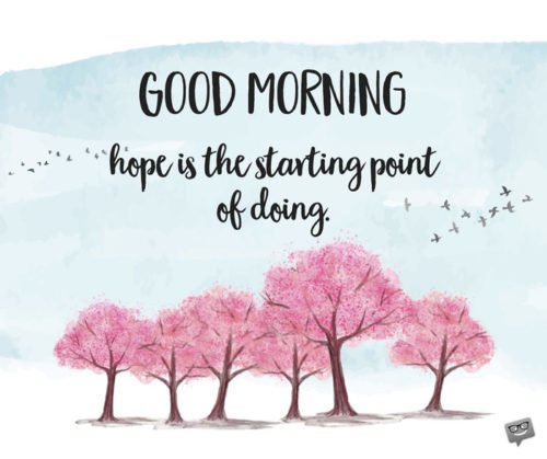 Good Morning. Hope is the starting point of doing.