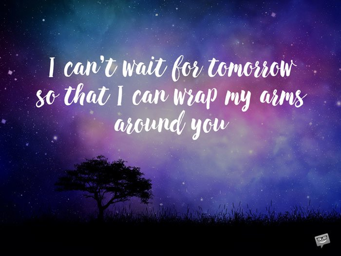 I can't wait for tomorrow so that I can wrap my arms around you.