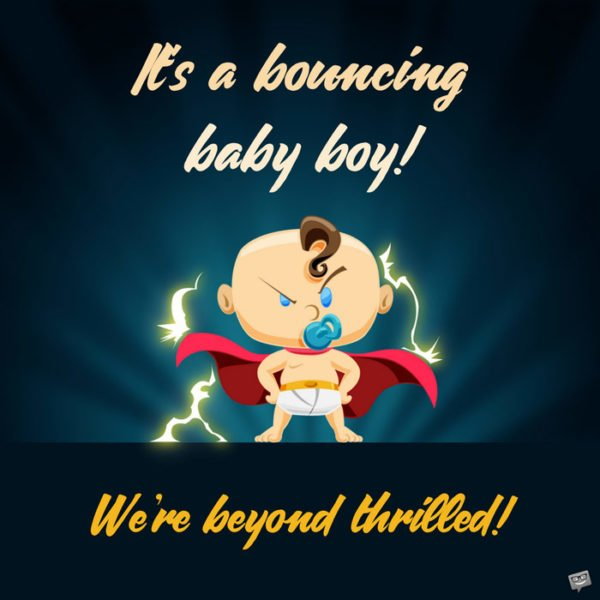 It's a bouncing baby boy! We're beyond thrilled!
