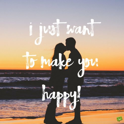I just want to make you happy.