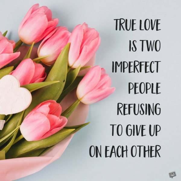 True love is two imperfect people refusing to give up on each other.