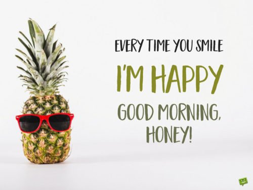 Every time you smile I'm Happy. Good morning, honey!