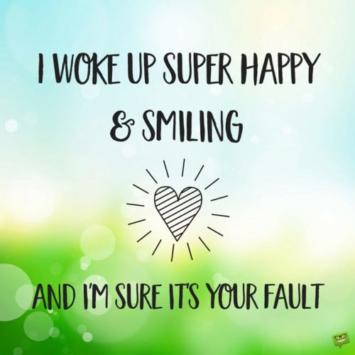 I woke up super happy and smiling and I'm sure it's your fault.
