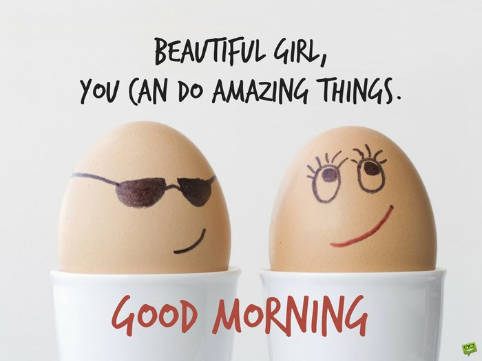 Beautiful Girl, You can do amazing things. Good Morning.