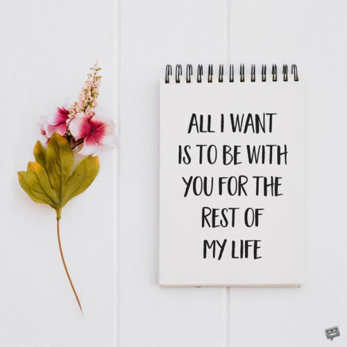 All I want is to be with you for the rest of my life.