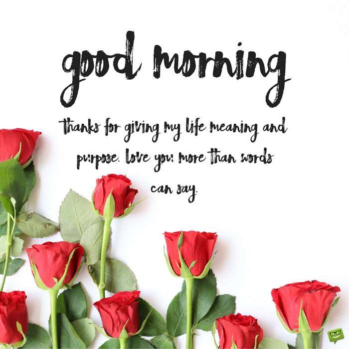Good Morning Thanks For Giving My Life Meaning And Purpose Love You More Than Words Can Say