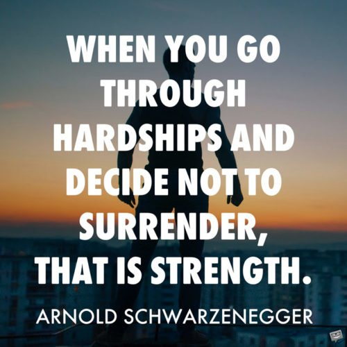 When you go through hardships and decide not to surrender, that is strength. Arnold Schwarzenegger