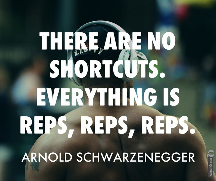 There are no shortcuts—everything is reps, reps, reps. Arnold Schwarzenegger
