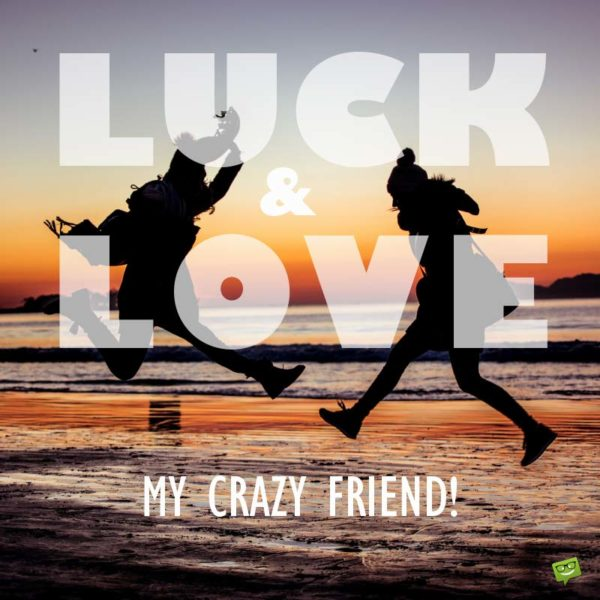 Luck & Love, my crazy friend!
