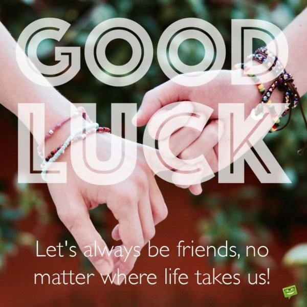 Good Luck. Let's always be friends, no matter where life takes us!
