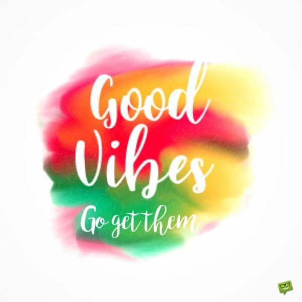 Good Vibes. Go get them.