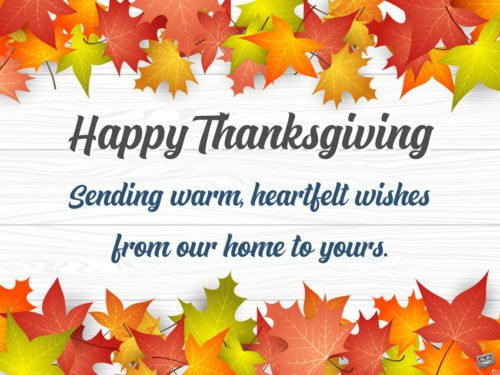 Happy Thanksgiving. Sending warm, heartfelt wishes from our home to yours.