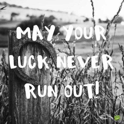 May your luck never run out!