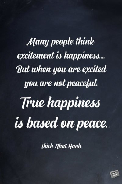 Many people think excitement is happiness.... But when you are excited you are not peaceful. True happiness is based on peace. Thich Nhat Hanh