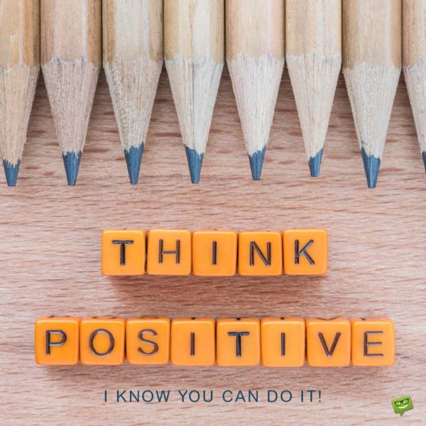 Think Positive. I know you can do it!