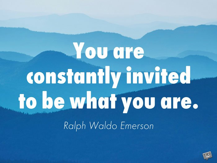 You are constantly invited to be what you are. Ralph Waldo Emerson