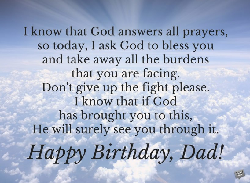 I know that God answers all prayers, so today, I ask God to bless you and take away all the burdens that you are facing. Don't give up the fight, please. I know that if God has brought you to this, He will surely see you through it. Happy Birthday, Dad!