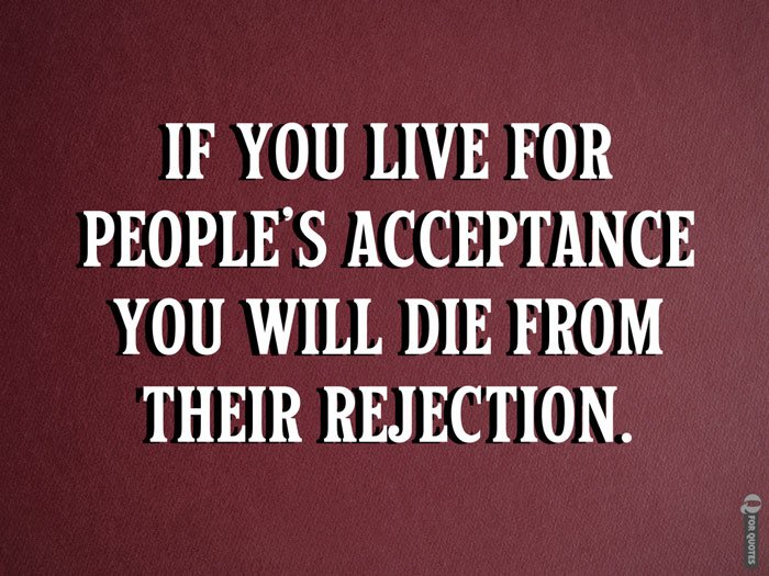 If you live for people's acceptance you will die from their rejection. Lecrae Moore