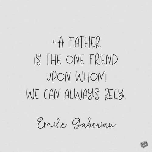 A father is the one friend upon whom we can always rely. Emile Gaboriau