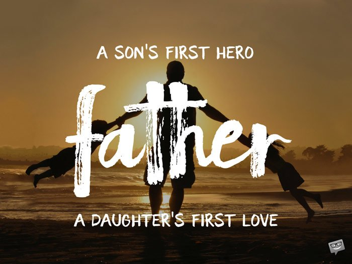 Father. A son's first hero, a daughter's first love.