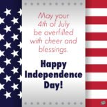 May your 4th of July be overfilled with cheer and blessings. Happy Independence Day!
