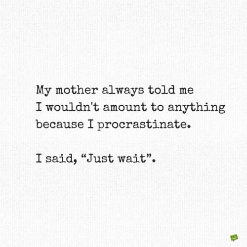 "My mother always told me I wouldn't amount to anything because I procrastinate. I said, ""Just wait""."