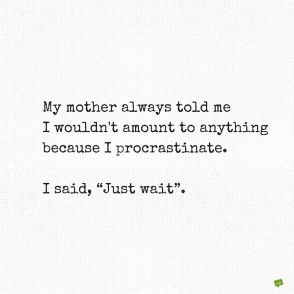 """My mother always told me I wouldn't amount to anything because I procrastinate. I said, """"Just wait""""."""