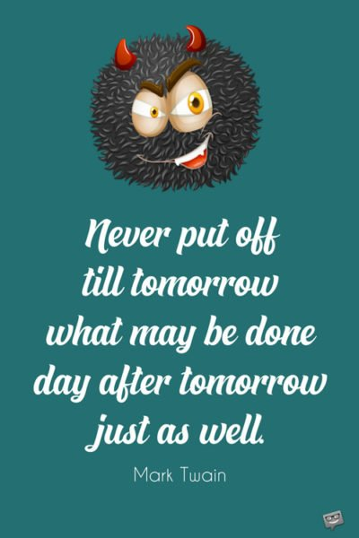 Never put off till tomorrow what may be done day after tomorrow just as well. Mark Twain