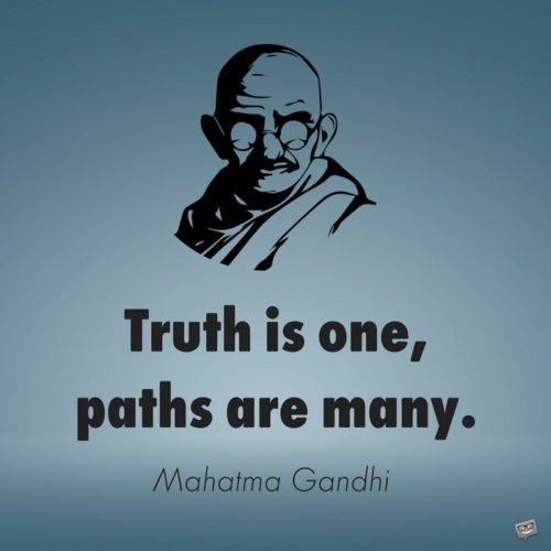 Truth is one, paths are many. Mahatma Gandhi