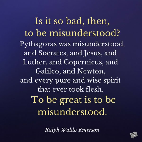 Is it so bad, then, to be misunderstood? Pythagoras was misunderstood, and Socrates, and Jesus, and Luther, and Copernicus, and Galileo, and Newton, and every pure and wise spirit that ever took flesh. To be great is to be misunderstood. Ralph Waldo Emerson