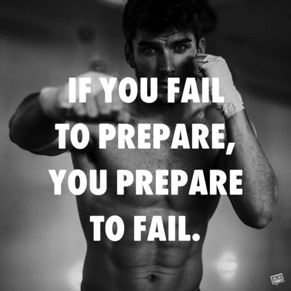 If you fail to prepare, you prepare to fail.