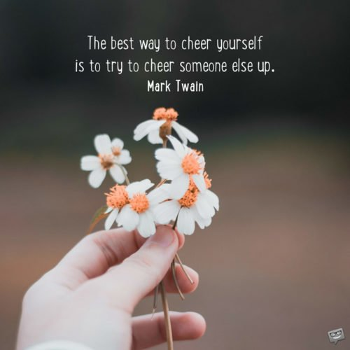 The best way to cheer yourself is to try to cheer someone else up. Mark Twain
