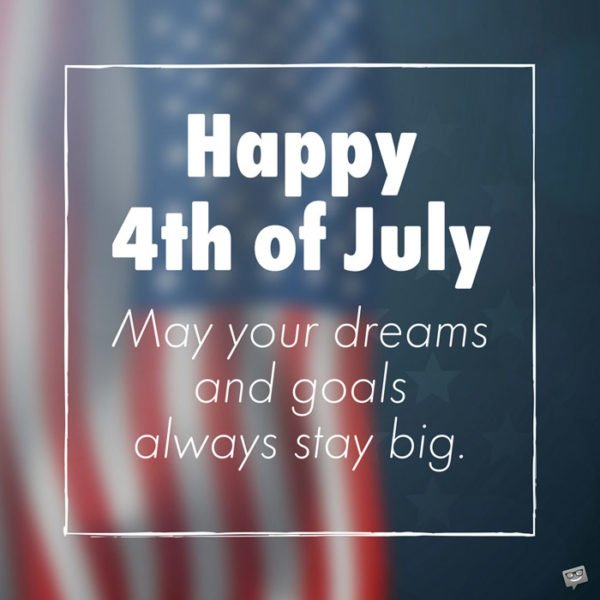 Happy 4th of July. May your dreams and goals always stay big.
