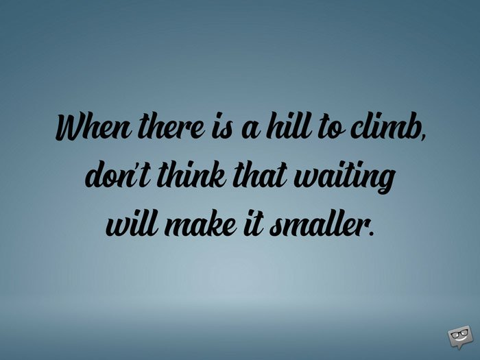 When there is a hill to climb, don't think that waiting will make it smaller.