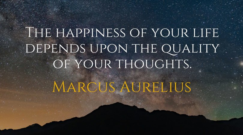The happiness of your life depends upon the quality of your thoughts. Marcus Aurelius