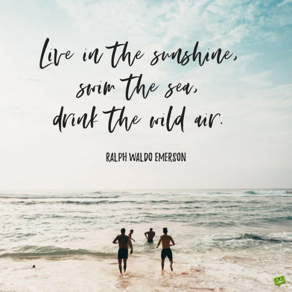 Live in the sunshine, swim the sea, drink the wild air. Ralph Waldo Emerson