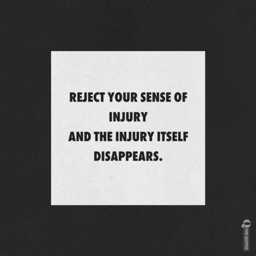 Reject your sense of injury and the injury itself disappears. Marcus Aurelius