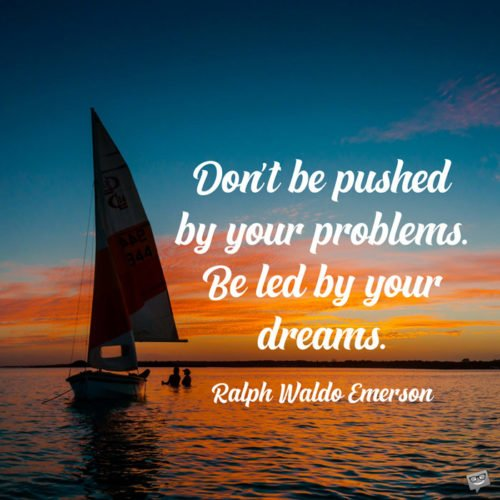 Don't be pushed by your problems. Be led by your dreams. Ralph Waldo Emerson